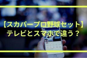 【スカパープロ野球セット】テレビとスマホ(アプリ)で何が違う?