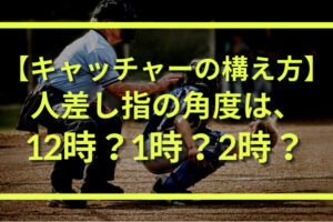 キャッチャーミットの構え方|人差し指の角度は12時・1時・2時のどれが良い?