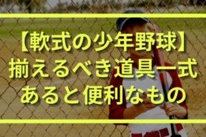 【何が必要?】少年野球(軟式)で揃えるべき道具一式とあると便利なもの