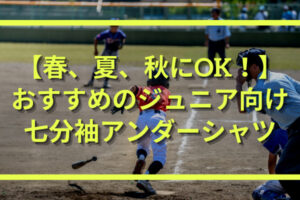 春・夏・秋の野球におすすめのジュニア向け七分袖アンダーシャツ3選