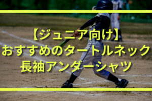 少年野球におすすめのジュニア向けタートルネック長袖アンダーシャツ